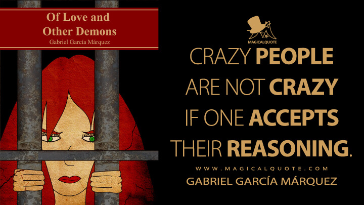 Crazy people are not crazy if one accepts their reasoning. - Gabriel García Márquez (Of Love and Other Demons Quotes)