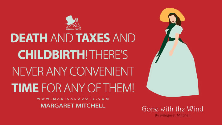 Death and taxes and childbirth! There's never any convenient time for any of them! - Margaret Mitchell (Gone with the Wind Quotes)