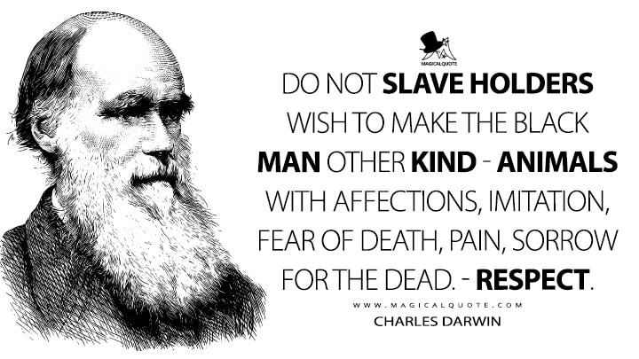 Do not slave holders wish to make the black man other kind - animals with affections, imitation, fear of death, pain, sorrow for the dead. - respect. - Charles Darwin Quotes