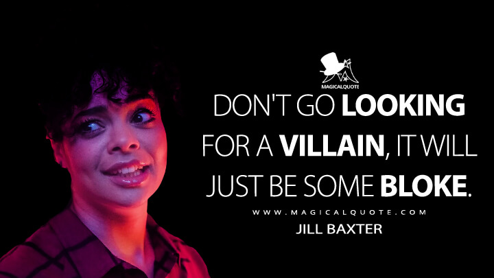 Don't go looking for a villain, it will just be some bloke. - Jill Baxter (It's a Sin Quotes)