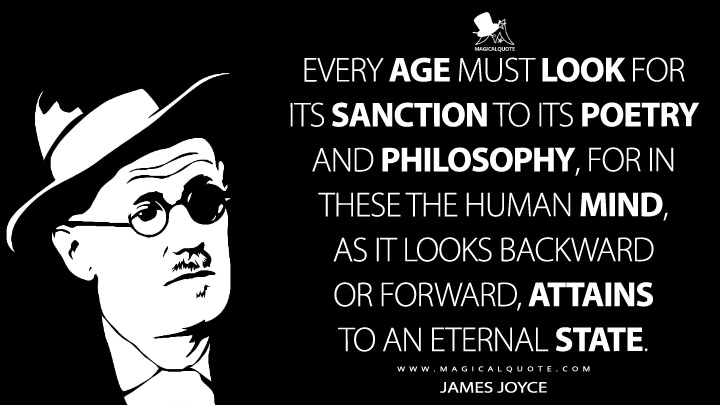 Every age must look for its sanction to its poetry and philosophy, for in these the human mind, as it looks backward or forward, attains to an eternal state. - James Joyce Quotes