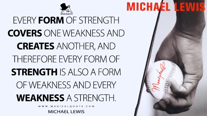 Every form of strength covers one weakness and creates another, and therefore every form of strength is also a form of weakness and every weakness a strength. - Michael Lewis (Moneyball: The Art of Winning an Unfair Game Quotes)