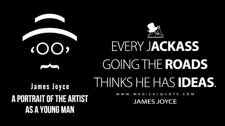 Every jackass going the roads thinks he has ideas. - James Joyce (A Portrait of the Artist as a Young Man Quotes)