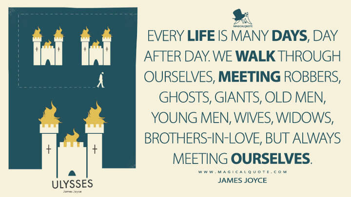 Every life is many days, day after day. We walk through ourselves, meeting robbers, ghosts, giants, old men, young men, wives, widows, brothers-in-love, but always meeting ourselves. - James Joyce (Ulysses Quotes)