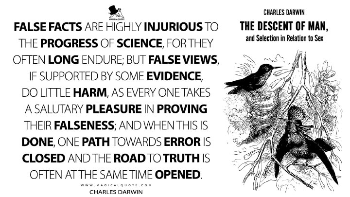 False facts are highly injurious to the progress of science, for they often long endure; but false views, if supported by some evidence, do little harm, as every one takes a salutary pleasure in proving their falseness; and when this is done, one path towards error is closed and the road to truth is often at the same time opened. - Charles Darwin (The Descent of Man, and Selection in Relation to Sex Quotes)