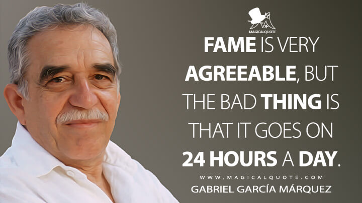 Fame is very agreeable, but the bad thing is that it goes on 24 hours a day. - Gabriel García Márquez Quotes