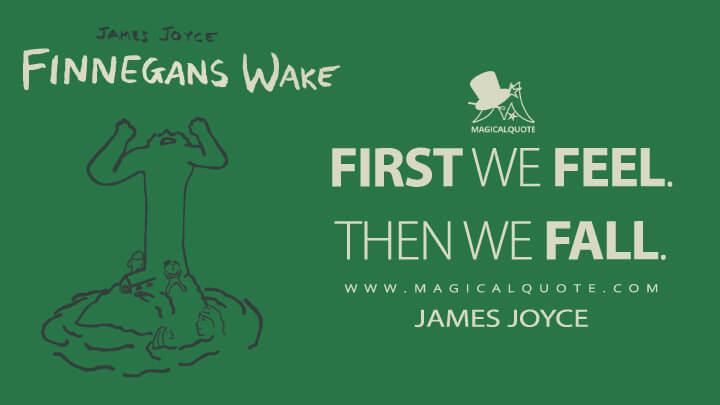 First we feel. Then we fall. - James Joyce (Finnegans Wake Quotes)
