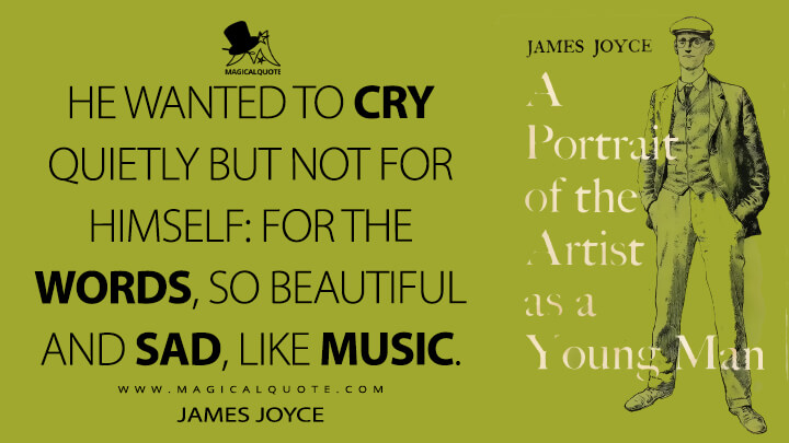 He wanted to cry quietly but not for himself: for the words, so beautiful and sad, like music. - James Joyce (A Portrait of the Artist as a Young Man Quotes)