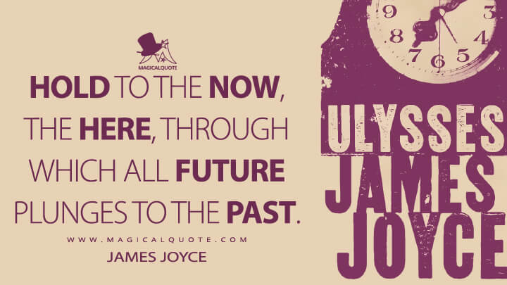 Hold to the now, the here, through which all future plunges to the past. - James Joyce (Ulysses Quotes)