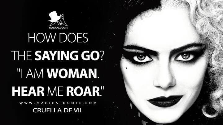 """How does the saying go? """"I am woman. Hear me roar."""" - Cruella de Vil (Cruella Quotes)"""