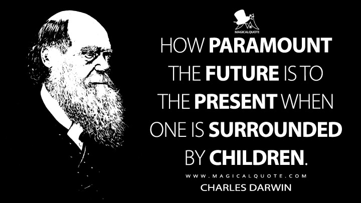 How paramount the future is to the present when one is surrounded by children. - Charles Darwin Quotes