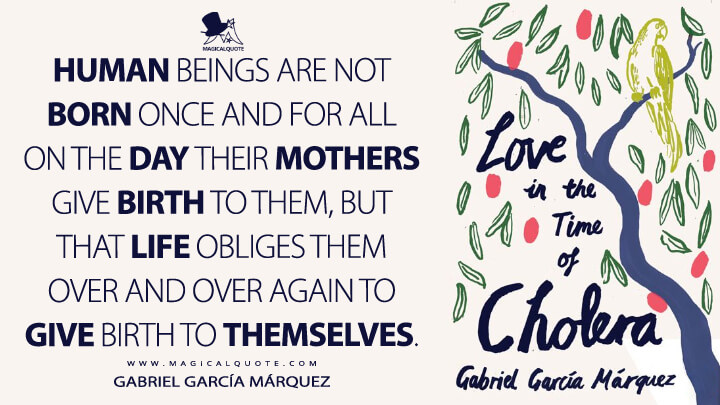 Human beings are not born once and for all on the day their mothers give birth to them, but that life obliges them over and over again to give birth to themselves. - Gabriel García Márquez (Love in the Time of Cholera Quotes)