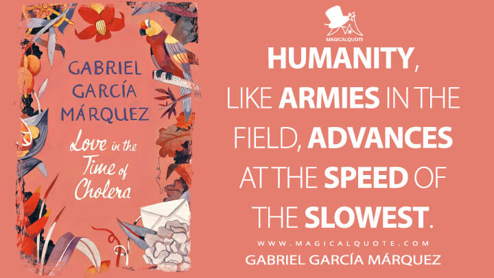 Humanity, like armies in the field, advances at the speed of the slowest. - Gabriel García Márquez (Love in the Time of Cholera Quotes)