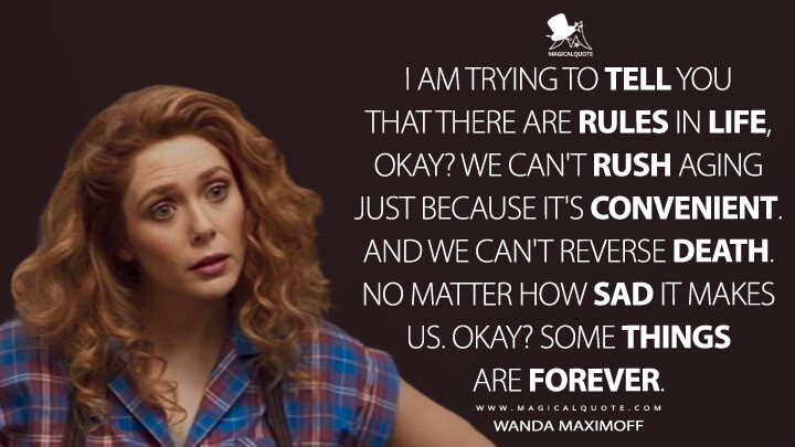 I am trying to tell you that there are rules in life, okay? We can't rush aging just because it's convenient. And we can't reverse death. No matter how sad it makes us. Okay? Some things are forever. - Wanda Maximoff (WandaVision Quotes)