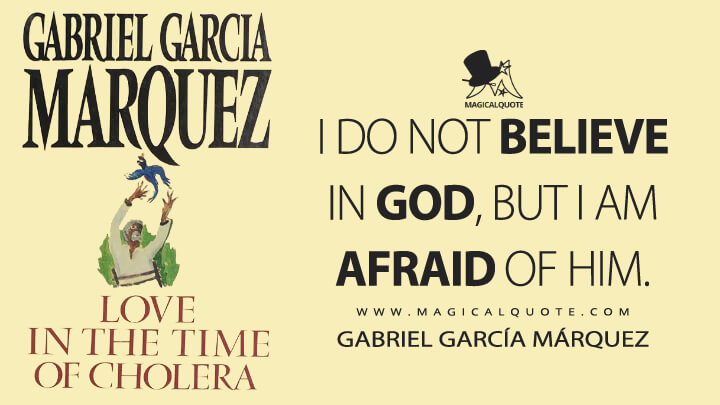 I do not believe in God, but I am afraid of Him. - Gabriel García Márquez (Love in the Time of Cholera Quotes)