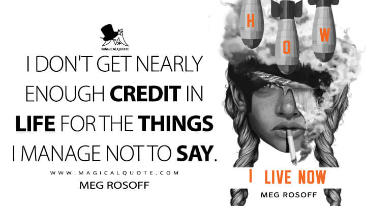 I don't get nearly enough credit in life for the things I manage not to say. - Meg Rosoff (How I Live Now Quotes)