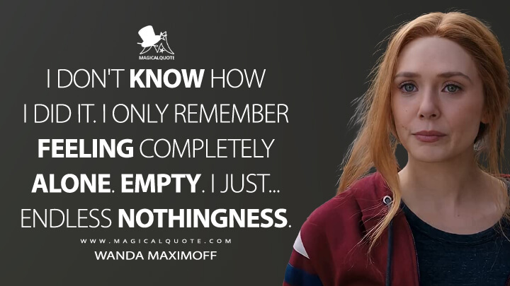 I don't know how I did it. I only remember feeling completely alone. Empty. I just... Endless nothingness. - Wanda Maximoff (WandaVision Quotes)