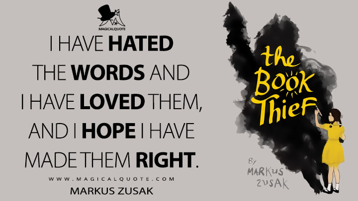 I have hated the words and I have loved them, and I hope I have made them right. - Markus Zusak (The Book Thief Quotes)