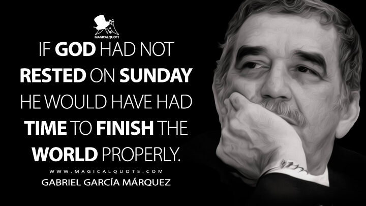 If God had not rested on Sunday He would have had time to finish the world properly. - Gabriel García Márquez Quotes
