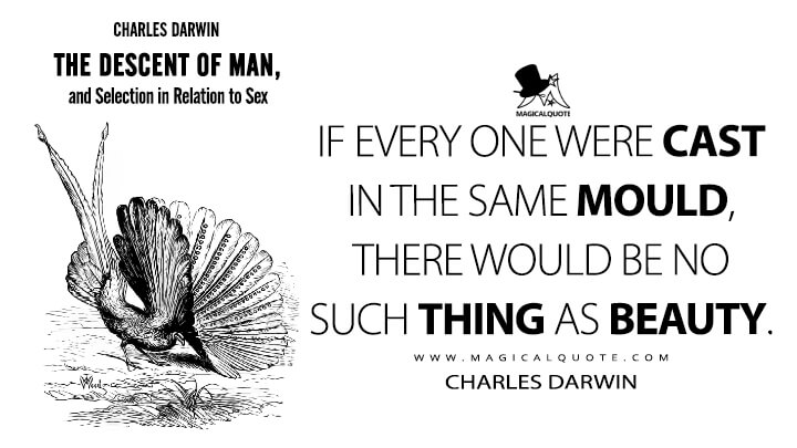 If every one were cast in the same mould, there would be no such thing as beauty. - Charles Darwin (The Descent of Man, and Selection in Relation to Sex Quotes)