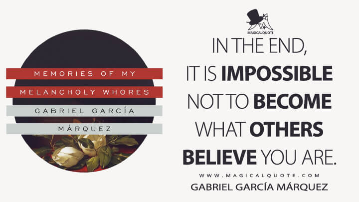 In the end, it is impossible not to become what others believe you are. - Gabriel García Márquez (Memories of My Melancholy Whores Quotes)