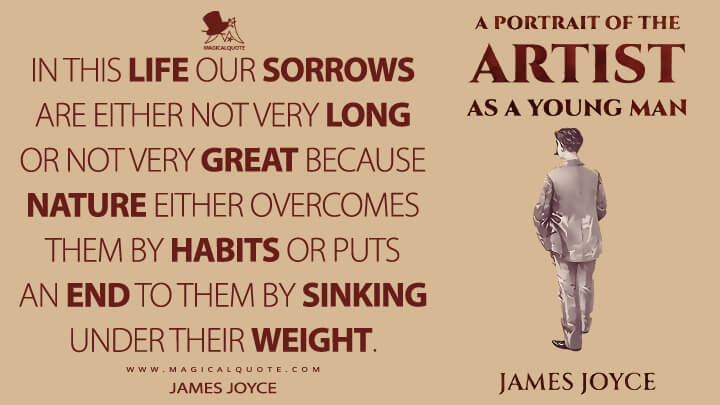 In this life our sorrows are either not very long or not very great because nature either overcomes them by habits or puts an end to them by sinking under their weight. - James Joyce (A Portrait of the Artist as a Young Man Quotes)
