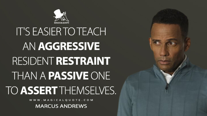 It's easier to teach an aggressive resident restraint than a passive one to assert themselves. - Marcus Andrews (The Good Doctor Quotes)