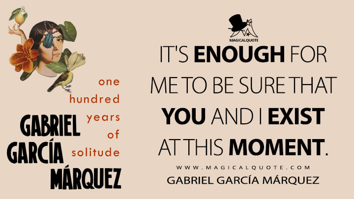It's enough for me to be sure that you and I exist at this moment. - Gabriel García Márquez (One Hundred Years of Solitude Quotes)