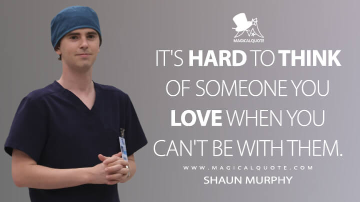 It's hard to think of someone you love when you can't be with them. - Shaun Murphy (The Good Doctor Quotes)