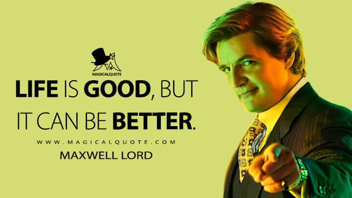 Life is good, but it can be better. - Maxwell Lord (Wonder Woman 1984 Quotes)