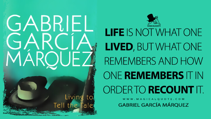 Life is not what one lived, but what one remembers and how one remembers it in order to recount it. - Gabriel García Márquez (Living to Tell the Tale Quotes)