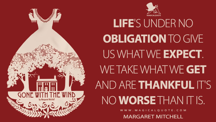 Life's under no obligation to give us what we expect. We take what we get and are thankful it's no worse than it is. - Margaret Mitchell (Gone with the Wind Quotes)