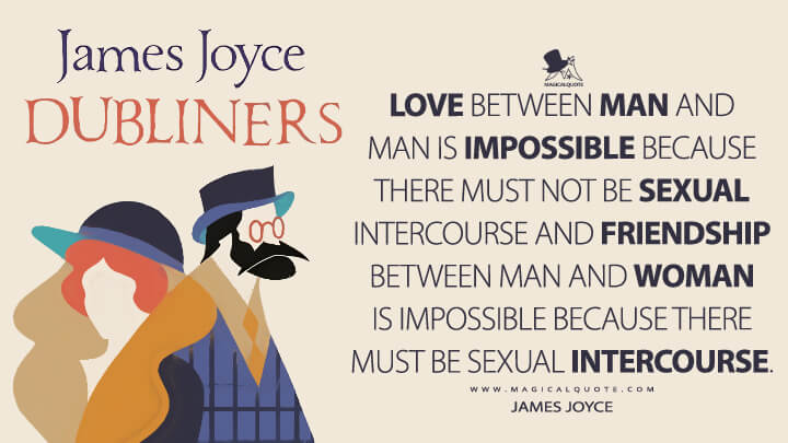 Love between man and man is impossible because there must not be sexual intercourse and friendship between man and woman is impossible because there must be sexual intercourse. - James Joyce (Dubliners Quotes)