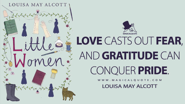 Love casts out fear, and gratitude can conquer pride. - Louisa May Alcott (Little Women Quotes)