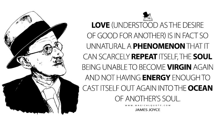 Love (understood as the desire of good for another) is in fact so unnatural a phenomenon that it can scarcely repeat itself, the soul being unable to become virgin again and not having energy enough to cast itself out again into the ocean of another's soul. - James Joyce Quotes