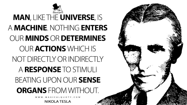 Man, like the universe, is a machine. Nothing enters our minds or determines our actions which is not directly or indirectly a response to stimuli beating upon our sense organs from without. - Nikola Tesla Quotes