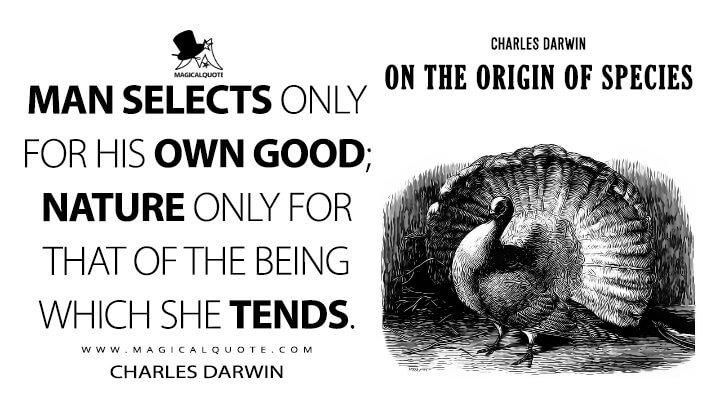 Man selects only for his own good; Nature only for that of the being which she tends. - Charles Darwin (On the Origin of Species Quotes)
