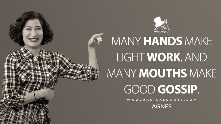 Many hands make light work. And many mouths make good gossip. - Agnes (WandaVision Quotes)