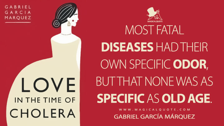 Most fatal diseases had their own specific odor, but that none was as specific as old age. - Gabriel García Márquez (Love in the Time of Cholera Quotes)