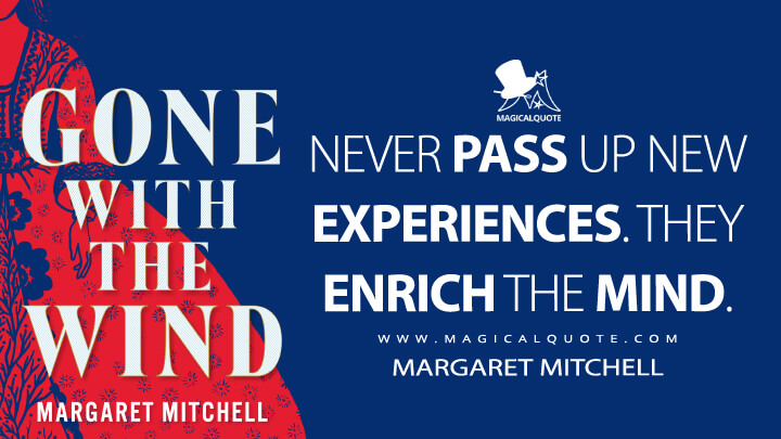 Never pass up new experiences. They enrich the mind. - Margaret Mitchell (Gone with the Wind Quotes)