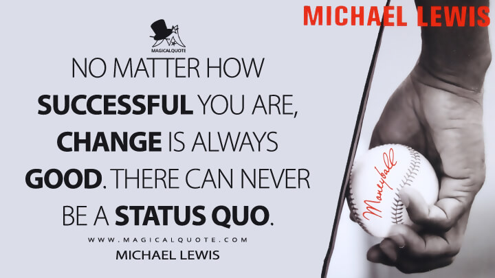 No matter how successful you are, change is always good. There can never be a status quo. - Michael Lewis (Moneyball: The Art of Winning an Unfair Game Quotes)