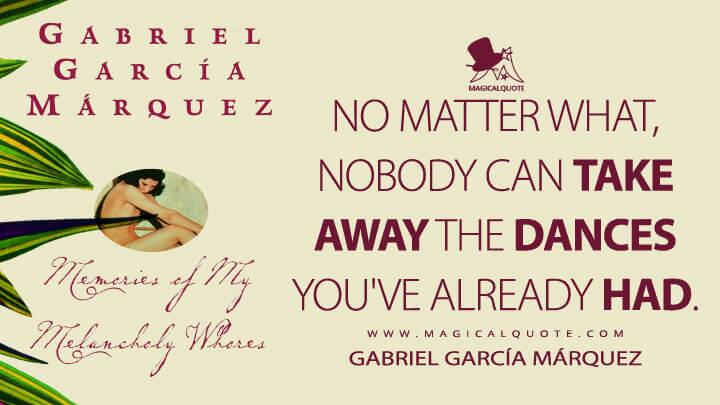 No matter what, nobody can take away the dances you've already had. - Gabriel García Márquez (Memories of My Melancholy Whores Quotes)