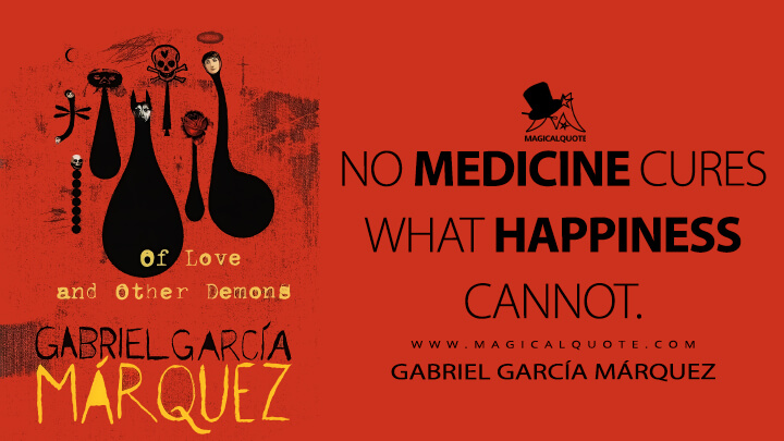 No medicine cures what happiness cannot. - Gabriel García Márquez (Of Love and Other Demons Quotes)