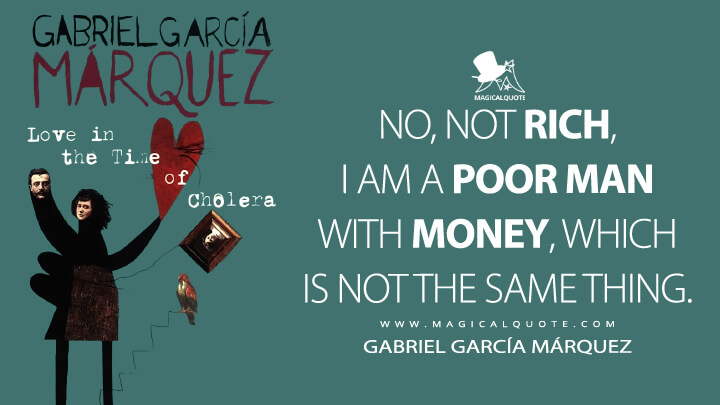 No, not rich, I am a poor man with money, which is not the same thing. - Gabriel García Márquez (Love in the Time of Cholera Quotes)