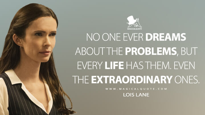No one ever dreams about the problems, but every life has them. Even the extraordinary ones. - Lois Lane (Superman & Lois Quotes)
