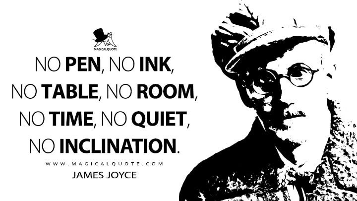 No pen, no ink, no table, no room, no time, no quiet, no inclination. - James Joyce Quotes
