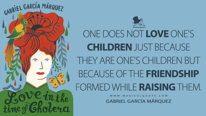 One does not love one's children just because they are one's children but because of the friendship formed while raising them. - Gabriel García Márquez (Love in the Time of Cholera Quotes)