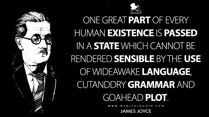 One great part of every human existence is passed in a state which cannot be rendered sensible by the use of wideawake language, cutanddry grammar and goahead plot. - James Joyce Quotes