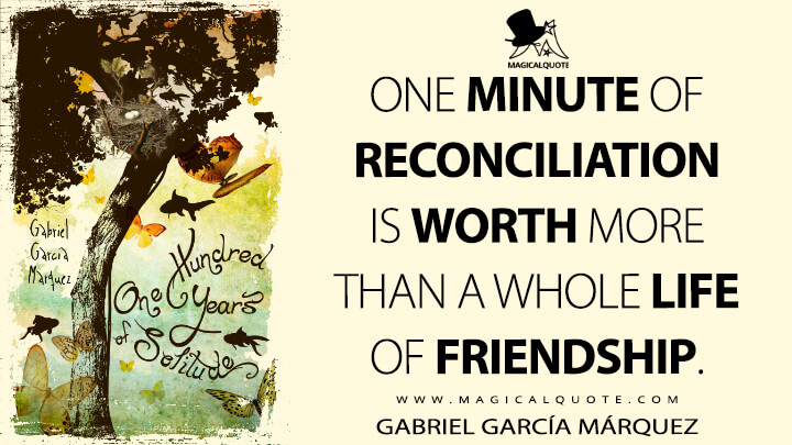 One minute of reconciliation is worth more than a whole life of friendship. - Gabriel García Márquez (One Hundred Years of Solitude Quotes)
