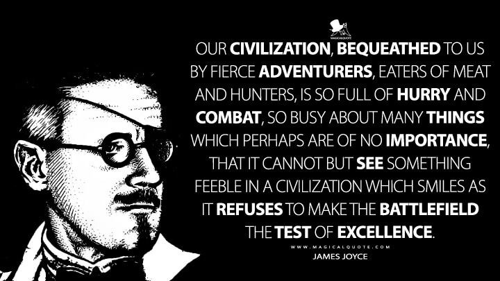 Our civilization, bequeathed to us by fierce adventurers, eaters of meat and hunters, is so full of hurry and combat, so busy about many things which perhaps are of no importance, that it cannot but see something feeble in a civilization which smiles as it refuses to make the battlefield the test of excellence. - James Joyce Quotes